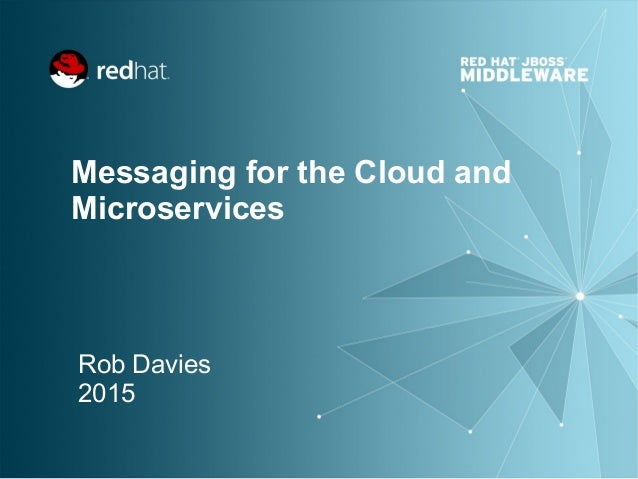 Messaging for the Cloud and Microservices Rob Davies 2015