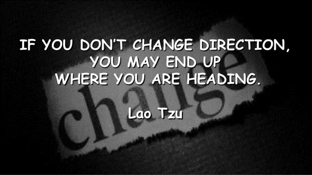 IF YOU DON'T CHANGE DIRECTION,YOU MAY END UPWHERE YOU ARE HEADING.Lao Tzu