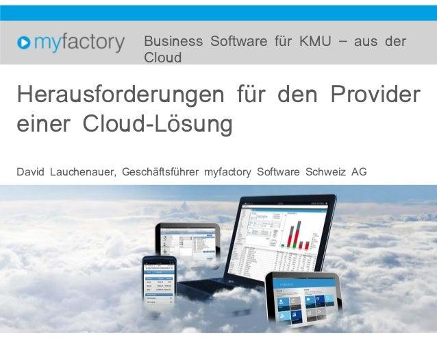 Herausforderungen für den Provider einer Cloud-Lösung David Lauchenauer, Geschäftsführer myfactory Software Schweiz AG Bus...