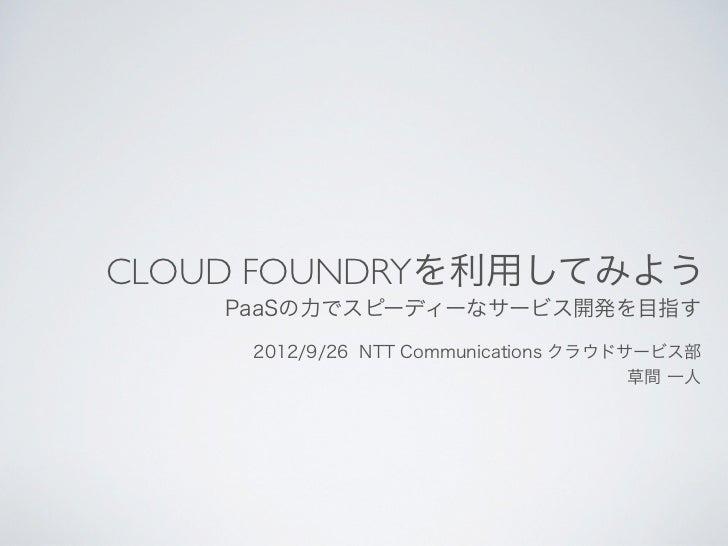 CLOUD FOUNDRYを利用してみよう    PaaSの力でスピーディーなサービス開発を目指す     2012/9/26 NTT Communications クラウドサービス部                              ...