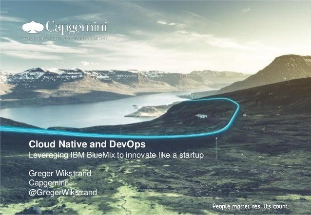 Cloud Native and DevOps Leveraging IBM BlueMix to innovate like a startup Greger Wikstrand Capgemini @GregerWikstrand
