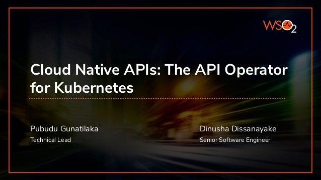API MANAGER Cloud Native APIs: The API Operator for Kubernetes Pubudu Gunatilaka Technical Lead Dinusha Dissanayake Senior...
