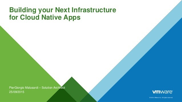 © 2014 VMware Inc. All rights reserved. Building your Next Infrastructure for Cloud Native Apps PierGiorgio Malusardi – So...