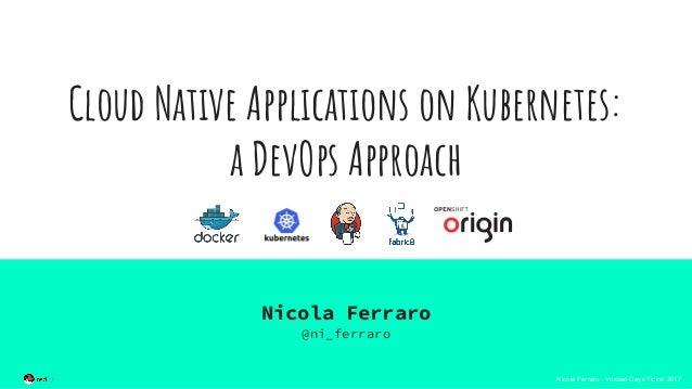 Nicola Ferraro - Voxxed Days Ticino 2017 Cloud Native Applications on Kubernetes: a DevOps Approach Nicola Ferraro @ni_fer...