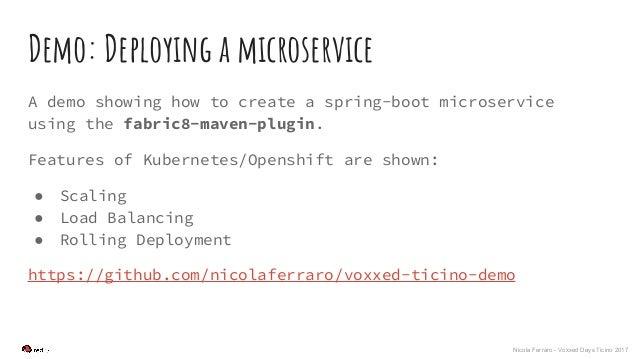 Nicola Ferraro - Voxxed Days Ticino 2017 Demo: Deploying a microservice A demo showing how to create a spring-boot microse...