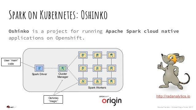 Nicola Ferraro - Voxxed Days Ticino 2017 Spark on Kubernetes: Oshinko Oshinko is a project for running Apache Spark cloud ...