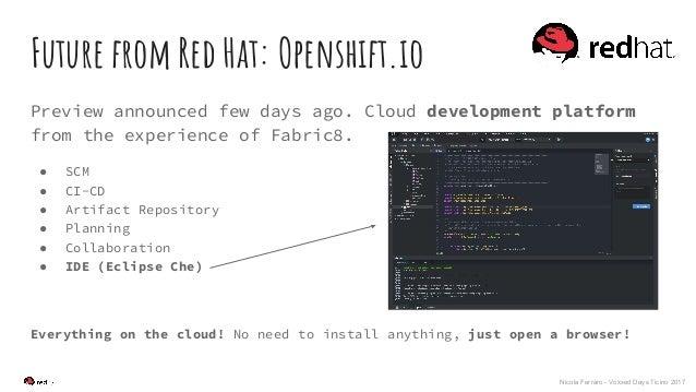 Nicola Ferraro - Voxxed Days Ticino 2017 Future from Red Hat: Openshift.io Preview announced few days ago. Cloud developme...