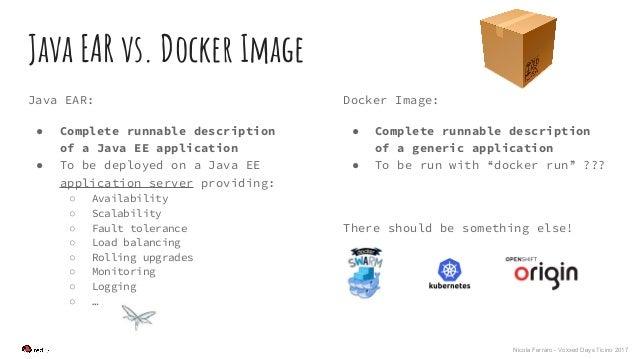 Nicola Ferraro - Voxxed Days Ticino 2017 Java EAR vs. Docker Image Java EAR: ● Complete runnable description of a Java EE ...