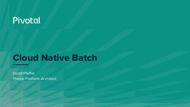 © Copyright 2019 Pivotal Software, Inc. All rights Reserved. Dodd Pfeffer Pivotal Platform Architect Cloud Native Batch