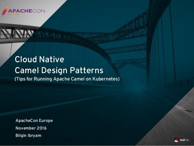 Cloud Native Camel Design Patterns (Tips for Running Apache Camel on Kubernetes) ApacheCon Europe November 2016 Bilgin Ibr...