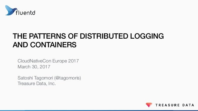 THE PATTERNS OF DISTRIBUTED LOGGING AND CONTAINERS CloudNativeCon Europe 2017 March 30, 2017 Satoshi Tagomori (@tagomoris)...