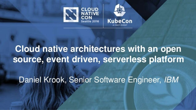 Cloud native architectures with an open source, event driven, serverless platform Daniel Krook, Senior Software Engineer, ...