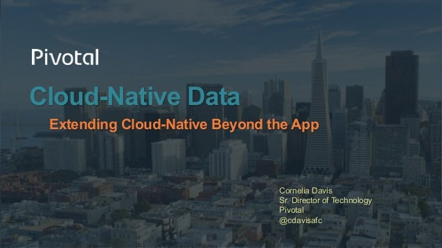 Cloud-Native Data Extending Cloud-Native Beyond the App Cornelia Davis Sr. Director of Technology Pivotal @cdavisafc