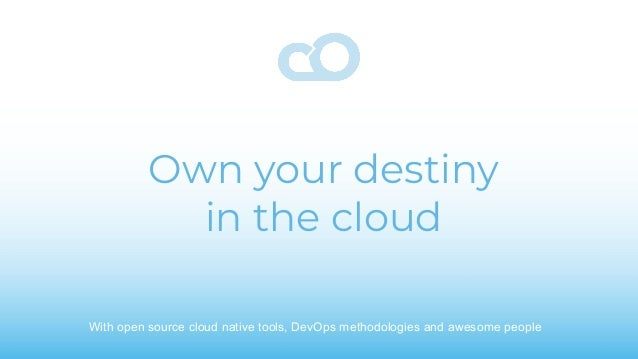 Own your destiny in the cloud With open source cloud native tools, DevOps methodologies and awesome people