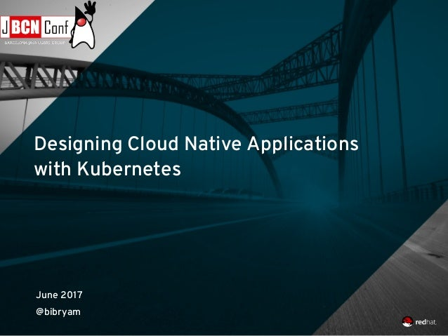 Designing Cloud Native Applications with Kubernetes June 2017 @bibryam
