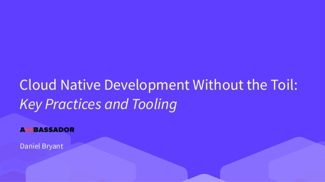 Cloud Native Development Without the Toil:   Key Practices and Tooling Daniel Bryant
