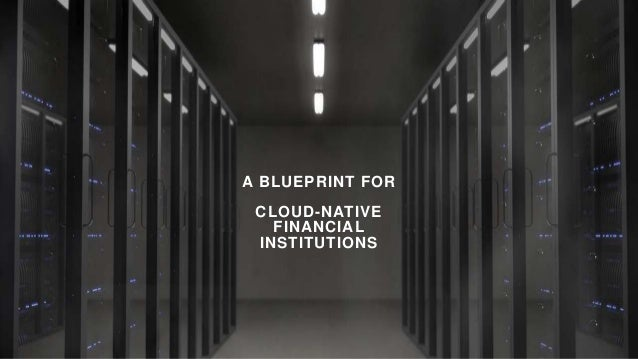 A BLUEPRINT FOR CLOUD-NATIVE FINANCIAL INSTITUTIONS