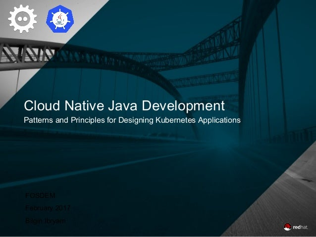 Cloud Native Java Development Patterns and Principles for Designing Kubernetes Applications FOSDEM February 2017 Bilgin Ib...
