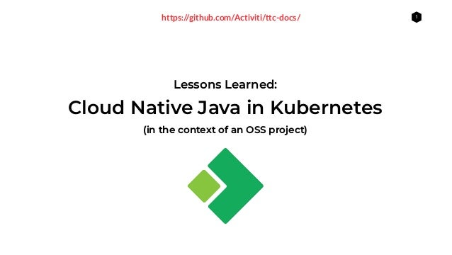 1 Lessons Learned: (in the context of an OSS project) Cloud Native Java in Kubernetes https://github.com/Activiti/ttc-docs/