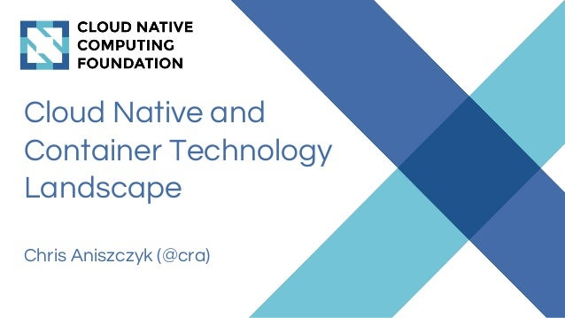Cloud Native and Container Technology Landscape Chris Aniszczyk (@cra)