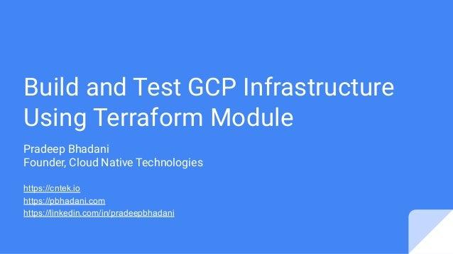 Build and Test GCP Infrastructure Using Terraform Module Pradeep Bhadani Founder, Cloud Native Technologies https://cntek....
