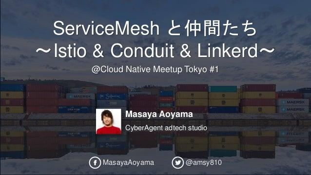 Masaya Aoyama CyberAgent adtech studio ServiceMesh と仲間たち 〜Istio & Conduit & Linkerd〜 @Cloud Native Meetup Tokyo #1 MasayaA...