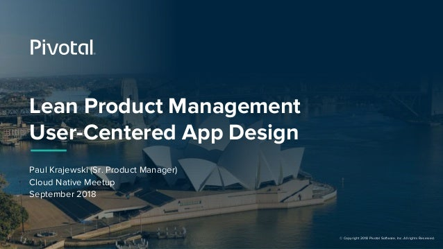 © Copyright 2018 Pivotal Software, Inc. All rights Reserved. Lean Product Management User-Centered App Design Paul Krajews...