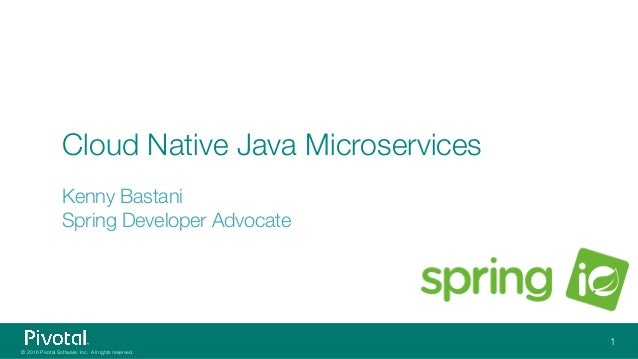 © 2016 Pivotal Software, Inc. All rights reserved. Cloud Native Java Microservices Kenny Bastani Spring Developer Advocate...