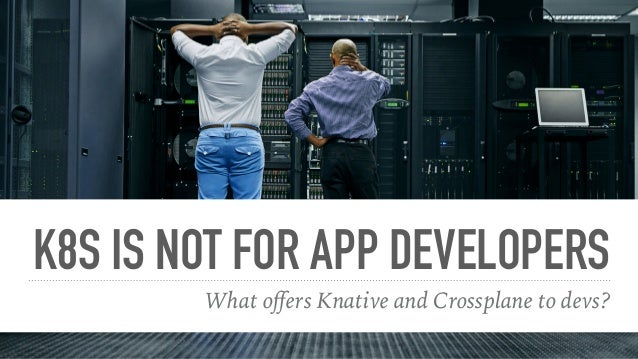K8S IS NOT FOR APP DEVELOPERS What offers Knative and Crossplane to devs?