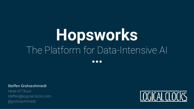 Hopsworks The Platform for Data-Intensive AI Steffen Grohsschmiedt Head of Cloud steffen@logicalclocks.com @grohsschmiedt