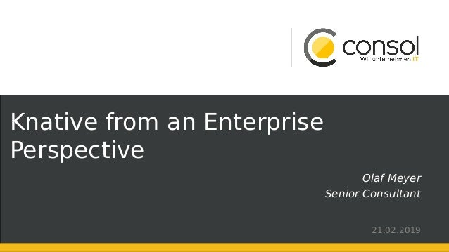 Knative from an Enterprise Perspective Olaf Meyer Senior Consultant 21.02.2019