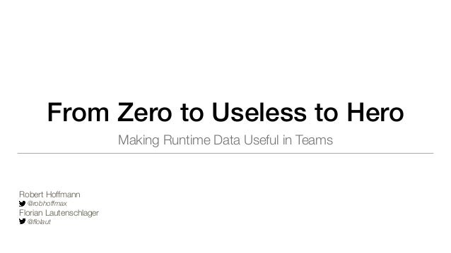 From Zero to Useless to Hero Making Runtime Data Useful in Teams Robert Hoffmann @robhoffmax Florian Lautenschlager @flolaut