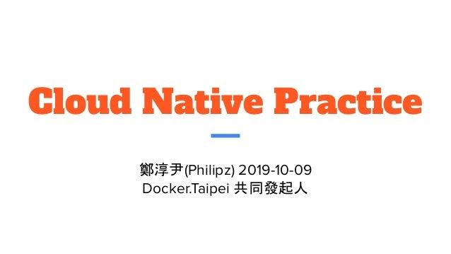 Cloud Native Practice 鄭淳尹(Philipz) 2019-10-09 Docker.Taipei 共同發起人
