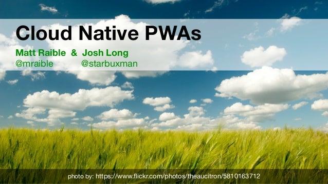Cloud Native PWAs Matt Raible & Josh Long @mraible @starbuxman photo by: https://www.flickr.com/photos/theaucitron/581016...