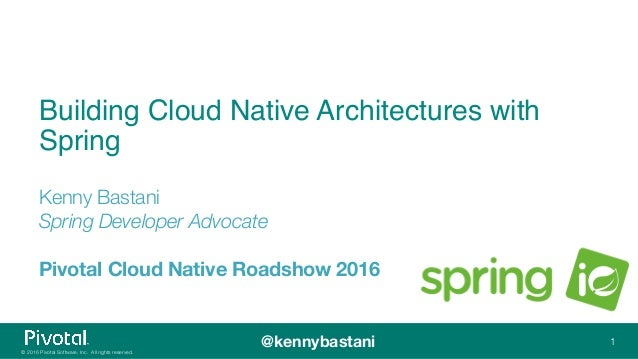 © 2016 Pivotal Software, Inc. All rights reserved. @kennybastani Building Cloud Native Architectures with Spring Kenny Bas...