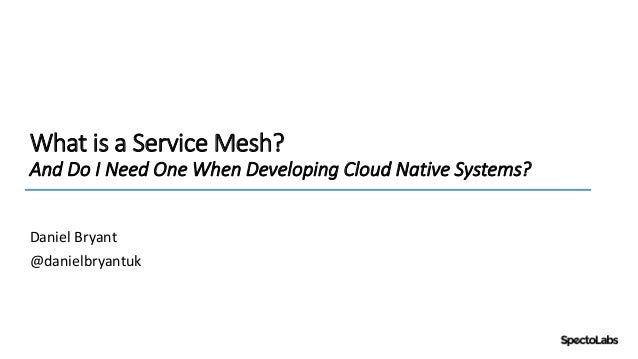 What is a Service Mesh? And Do I Need One When Developing Cloud Native Systems? Daniel Bryant @danielbryantuk