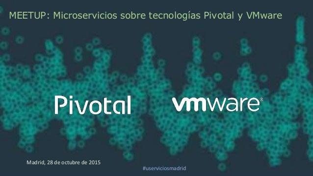 MEETUP: Microservicios sobre tecnologías Pivotal y VMware Madrid, 28 de octubre de 2015 #userviciosmadrid