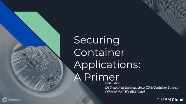 @estesp Securing Container Applications: A PrimerPhil Estes Distinguished Engineer, Linux OS & Container Strategy Office of...