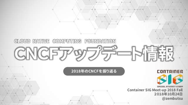 CNCFアップデート情報 2018年のCNCFを振り返る CLOUD NATIVE COMPUTING FOUNDATION Container SIG Meet-up 2018 Fall 2018年10月24日 @zembutsu