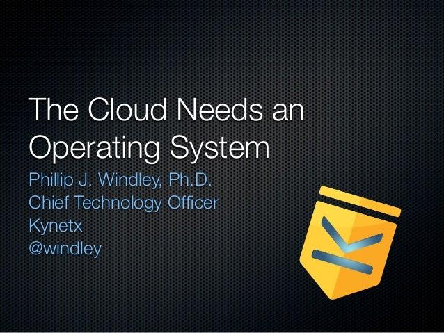 The Cloud Needs anOperating SystemPhillip J. Windley, Ph.D.Chief Technology OfficerKynetx@windley
