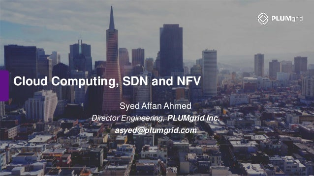 Cloud Computing, SDN and NFV Syed Affan Ahmed Director Engineering, PLUMgrid Inc. asyed@plumgrid.com