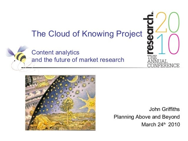 The Cloud of Knowing Project Content analytics and the future of market research John Griffiths Planning Above and Beyond ...