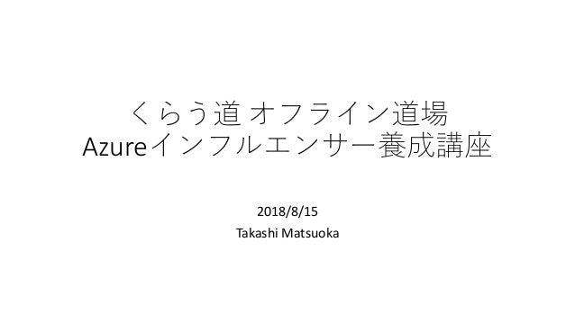 くらう道 オフライン道場 Azureインフルエンサー養成講座 2018/8/15 Takashi Matsuoka