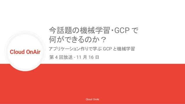 Cloud OnAir Cloud OnAir 今話題の機械学習・GCP で 何ができるのか? アプリケーション作りで学ぶ GCP と機械学習 第 4 回放送 - 11 月 16 日