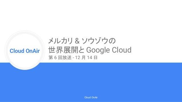 Cloud Onr Cloud OnAir Cloud OnAir メルカリ & ソウゾウの 世界展開と Google Cloud 第 6 回放送 - 12 月 14 日