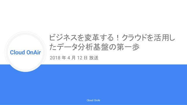 Cloud Onr Cloud OnAir Cloud OnAir ビジネスを変革する!クラウドを活用し たデータ分析基盤の第一歩 2018 年 4 月 12 日 放送