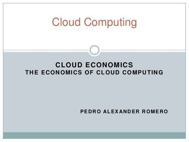 CLOUD ECONOMICS THE ECONOMICS OF CLOUD COMPUTING PEDRO ALEXANDER ROMERO Cloud Computing