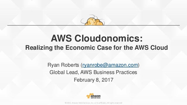©2015, Amazon Web Services, Inc. or its affiliates. All rights reserved AWS Cloudonomics: Realizing the Economic Case for ...