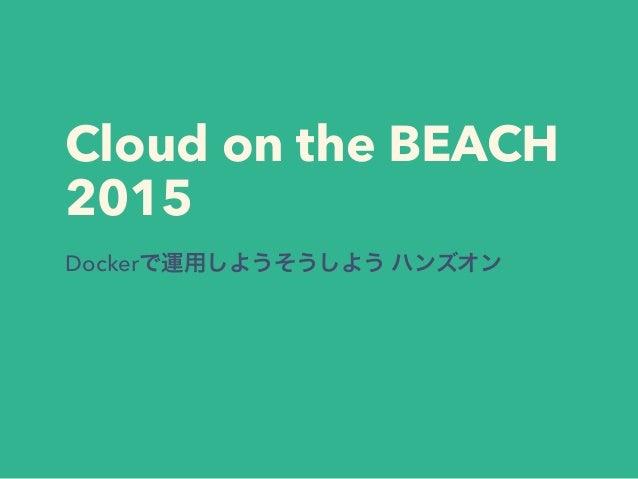 Cloud on the BEACH 2015 Dockerで運用しようそうしよう ハンズオン