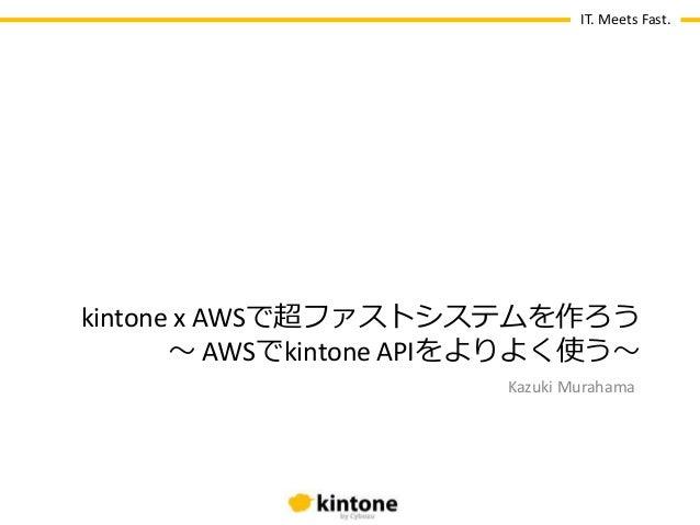 IT. Meets Fast. Kazuki Murahama kintone x AWSで超ファストシステムを作ろう 〜 AWSでkintone APIをよりよく使う〜